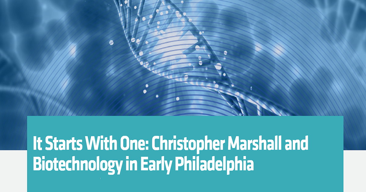 IT STARTS WITH ONE: CHRISTOPHER MARSHALL AND BIOTECHNOLOGY IN EARLY PHILADELPHIA